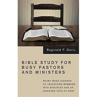 Bible Study for Busy Pastors and Ministers ReadyMade Lessons to Transform Members Into Disciples and an Audience Into an Army by Davis & Reginald F.