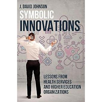 Symbolic Innovations Lessons from Health Services and Higher Education Organizations by Johnson & J. David