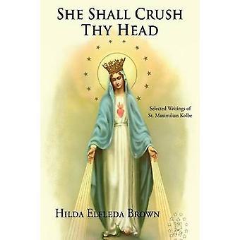 She Shall Crush Thy Head Selected Writings of St. Maximilian Kolbe by Brown & Hilda Elfleda