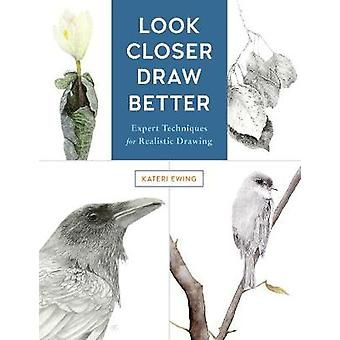 Look Closer - Draw Better - Expert Techniques for Realistic Drawing by