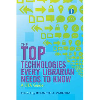 The Top Technologies Every Librarian Needs to Know - A LITA Guide by K