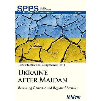 Ukraine after Maidan - Revisiting Domestic and Regional Security by To