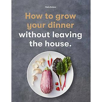 How to Grow Your Dinner  Without Leaving the House by Claire Ratinon