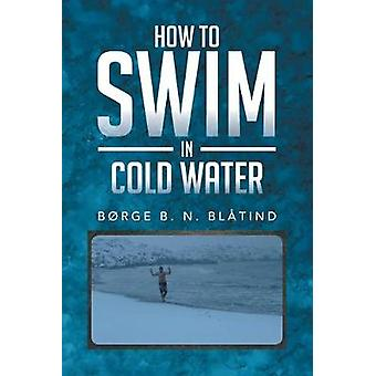 How to Swim in Cold Water by Borge B N Blatind - 9781493123858 Book