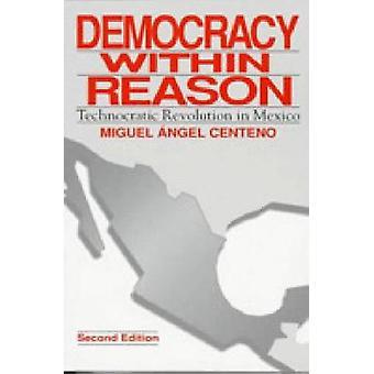 Democracy Within Reason Technocratic Revolution in Mexico by Centeno & Miguel Ange