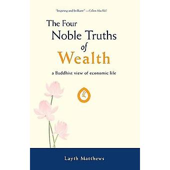 The Four Noble Truths of Wealth A Buddhist View of Economic Life by Matthews & Layth