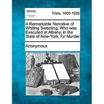 A Remarkable Narrative of Whiting Sweeting Who was Executed at Albany in the State of NewYork for Murder by Anonymous