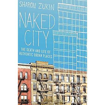 Naked City - The Death and Life of Authentic Urban Places by Sharon Zu