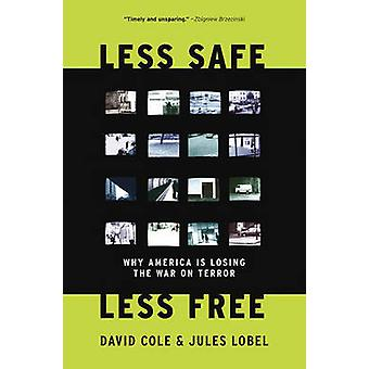 Less Safe - Less Free - Why We are Losing the War on Terror by David C