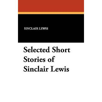 Selected Short Stories of Sinclair Lewis by Lewis & Sinclair