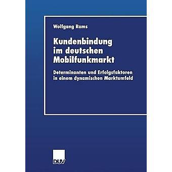 Kundenbindung im Deutschen Mobilfunkmarkt Determinanten und Erfolgsfaktoren vuonna Einem dynamischen Marktumfeld by Rams & Wolfgang