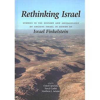 Rethinking Israel  Studies in the History and Archaeology of Ancient Israel in Honor of Israel Finkelstein by Edited by Matthew J Adams & Edited by Oded Lipschits & Edited by Yuval Gadot
