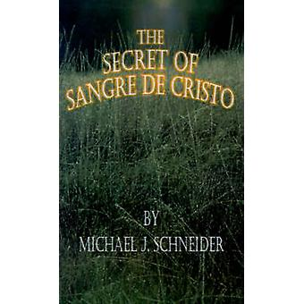 The Secret of Sangre de Cristo by Schneider & Michael J.