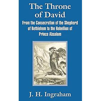 The Throne of David From the Consecration of the Shepherd of Bethlehem to the Rebellion of Prince Absalom by Ingraham & J. H.