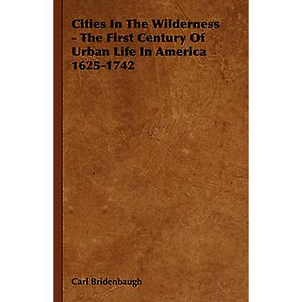 Cities in the Wilderness  The First Century of Urban Life in America 16251742 by Bridenbaugh & Carl
