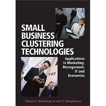 Small Business Clustering Technologies Applications in Marketing Management IT and Economics by MacGregor & Robert C.