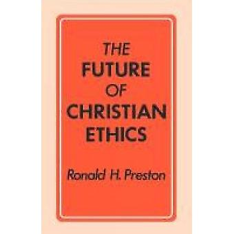 The Future of Christian Ethics by Preston & Ronald H.