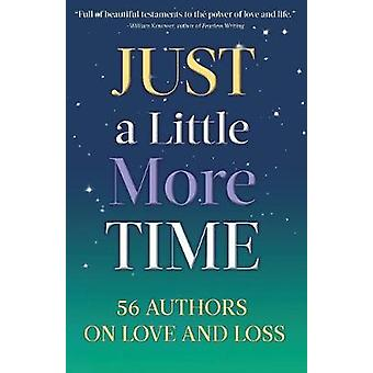 Just a Little More Time 56 Authors on Love and Loss by Lewars & Corbin