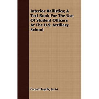 Interior Ballistics A Text Book For The Use Of Student Officers At The U.S. Artillery School by Ingalls & Jas M & Captain