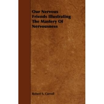 Our Nervous Friends Illustrating the Mastery of Nervousness by Carroll & Robert S.