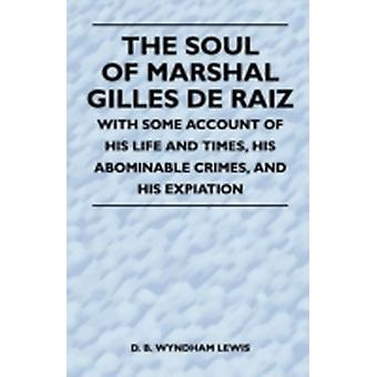 The Soul of Marshal Gilles de Raiz  With Some Account of His Life and Times His Abominable Crimes and His Expiation by Lewis & D. B. Wyndham