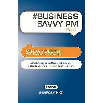 BUSINESS SAVVY PM tweet Book01 Project Management Mindsets Skills and Tools for Ensuring Powerful Business Results by Voegtli & Cinda