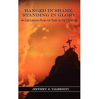 Hanged in Shame Standing in Glory Life Lessons from the Thief on the Cross by Valerioti & Jeffrey J.
