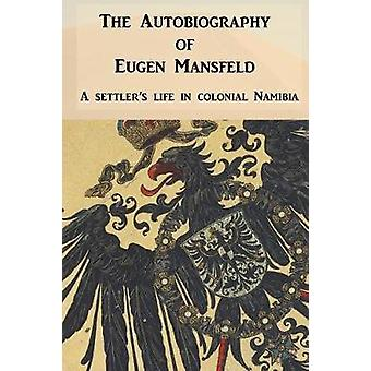 The Autobiography of Eugen Mansfeld A German settlers life in colonial Namibia by Mansfeld & Eugen