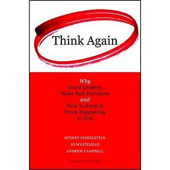 Pensez à nouveau - Pourquoi les bons dirigeants prennent de mauvaises décisions et comment le garder f