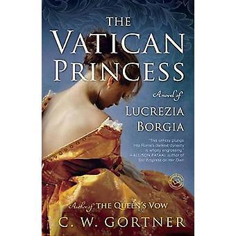 The Vatican Princess - A Novel of Lucrezia Borgia by C W Gortner - 978