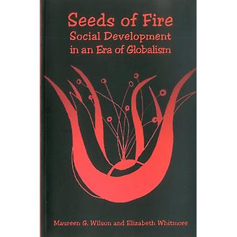 Seeds of Fire - Social Development in an Era of Globalism by Maureen G