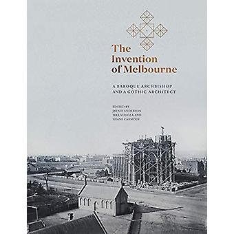 The Invention of Melbourne - A Baroque Archbishop and a Gothic Archite
