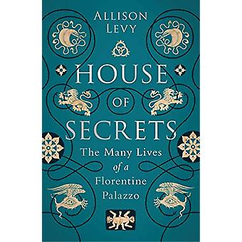 House of Secrets - The Many Lives of a Florentine Palazzo by Allison L
