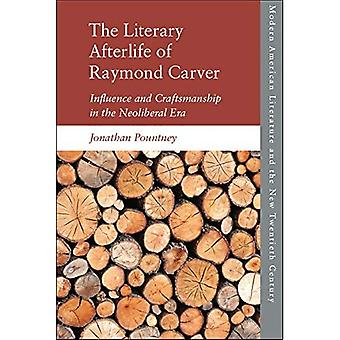 The Literary Afterlife of Raymond Carver: Influence and Craftmanship in the Neoliberal Era (Modern American Literature and the New Twentieth Century)