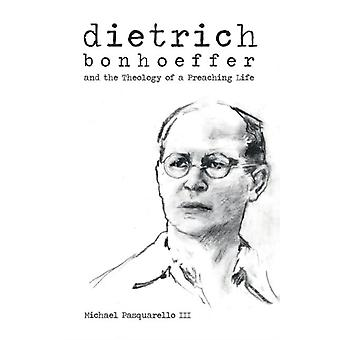 Dietrich  Bonhoeffer and the Theology of a Preaching Life by Michael Pasquarello