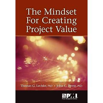 The Mindset for Creating Project Value by Thomas Lechler - John C Byr