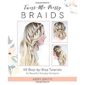 Twist Me Pretty Braids: 45�Step-By-Step Tutorials for�Beautiful, Everyday Hairstyles