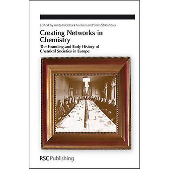 Creating Networks in Chemistry The Founding and Early History of Chemical Societies in Europe by Kildebk Nielsen & Anita