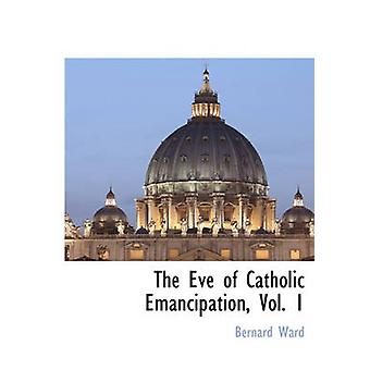 The Eve of Catholic Emancipation Vol. 1 by Ward & Bernard