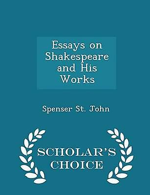 Essays on Shakespeare and His Works  Scholars Choice Edition by John & Spenser St.