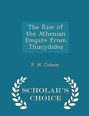 The Rise of the Athenian Empire from Thucydides  Scholars Choice Edition by Colson & F. H.
