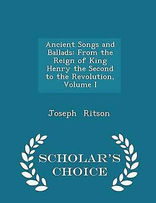 Ancient Songs and Ballads From the Reign of King Henry the Second to the Revolution Volume I  Scholars Choice Edition by Ritson & Joseph