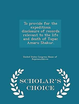 To provide for the expeditious disclosure of records relevant to the life and death of Tupac Amaru Shakur.  Scholars Choice Edition by United States Congress House of Represen