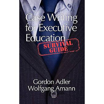 Case Writing for Executive Education A Survival Guide Hc von Adler & Gordon