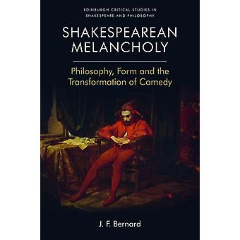 Shakespearean Melancholy Philosophy Form and the Transformation of Comedy von J F Bernard