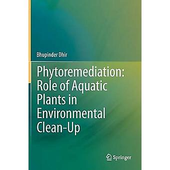 Phytoremediation Role of Aquatic Plants in Environmental CleanUp by Bhupinder Dhir