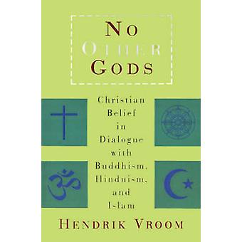 No Other Gods Christian Belief in Dialogue with Buddhism Hinduism and Islam by Vroom & Hendrik