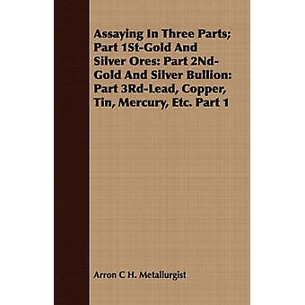 Assaying In Three Parts Part 1StGold And Silver Ores Part 2NdGold And Silver Bullion Part 3RdLead Copper Tin Mercury Etc. Part 1 by Metallurgist & Arron C H.