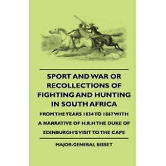 Sport And War Or Recollections Of Fighting And Hunting In South Africa From The Years 1834 To 1867 With A Narrative Of H.R.H The Duke Of Edinburghs Visit To The Cape by Bisset & MajorGeneral