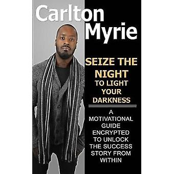 Seize the Night to Light Your Darkness A Motivational Guide Encrypted to Unlock the Success Story from Within by Myrie & Carlton